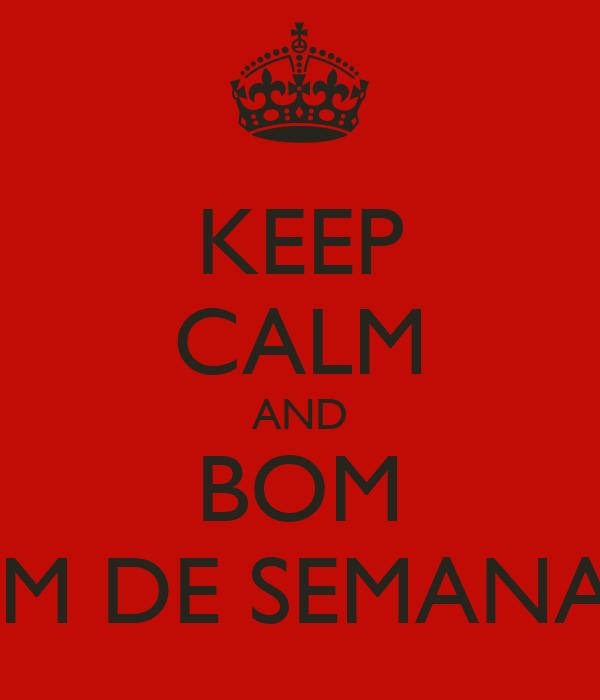 KEEP CALM AND BOM FIM DE SEMANA !