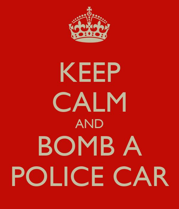 KEEP CALM AND BOMB A POLICE CAR