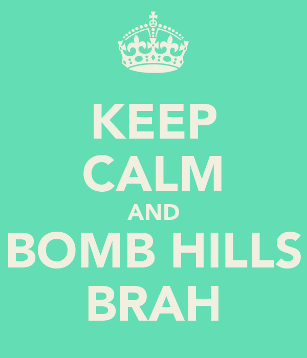 KEEP CALM AND BOMB HILLS BRAH