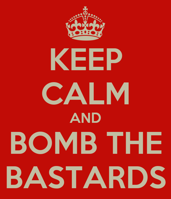 KEEP CALM AND BOMB THE BASTARDS