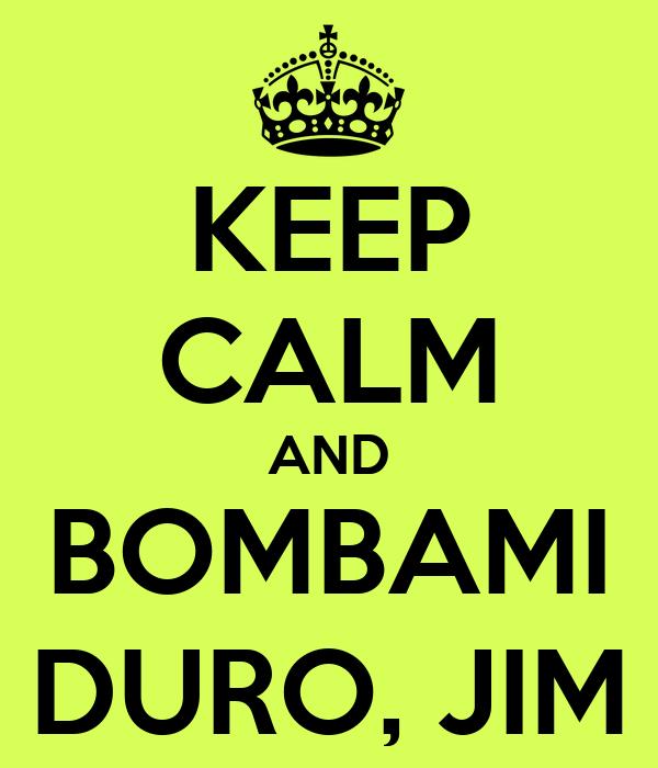 KEEP CALM AND BOMBAMI DURO, JIM