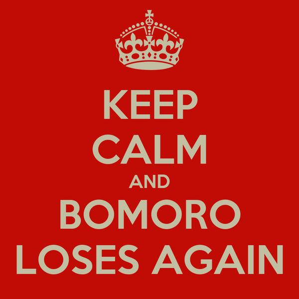 KEEP CALM AND BOMORO LOSES AGAIN