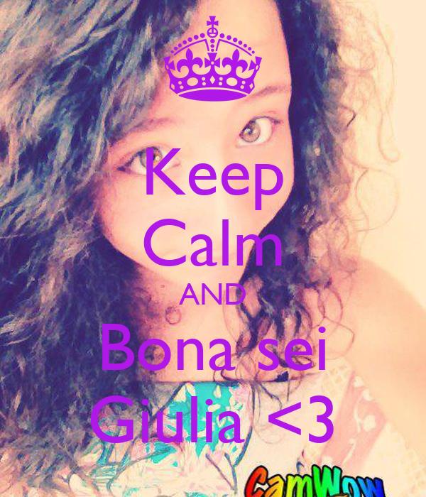 Keep Calm AND Bona sei Giulia <3