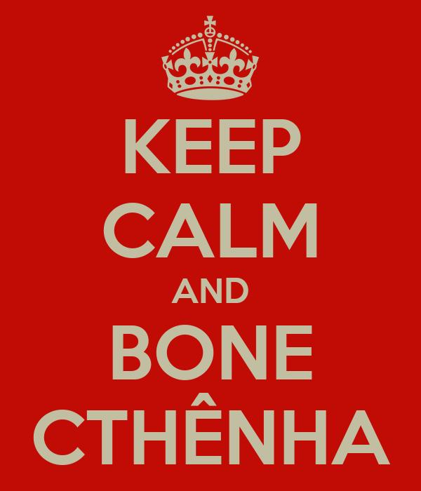 KEEP CALM AND BONE CTHÊNHA