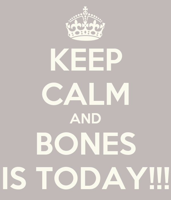 KEEP CALM AND BONES IS TODAY!!!