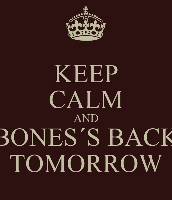 KEEP CALM AND BONES´S BACK TOMORROW