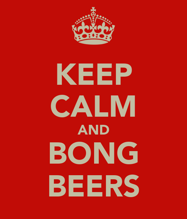 KEEP CALM AND BONG BEERS