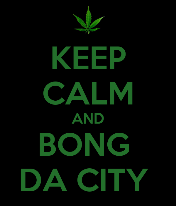 KEEP CALM AND BONG  DA CITY