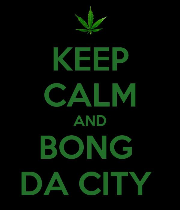 KEEP CALM AND BONG  DA CITY