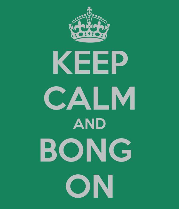 KEEP CALM AND BONG  ON
