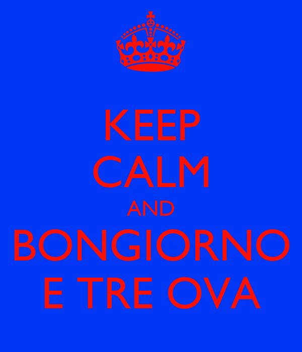 KEEP CALM AND BONGIORNO E TRE OVA