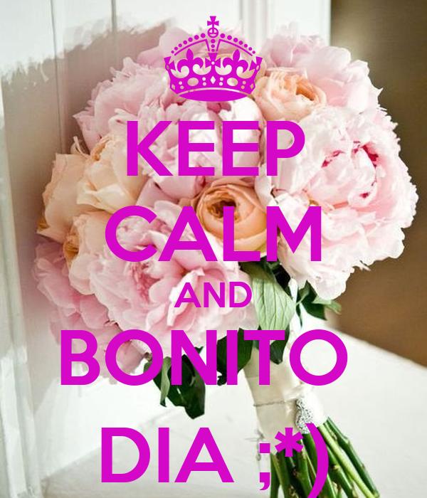 KEEP CALM AND BONITO  DIA ;*)