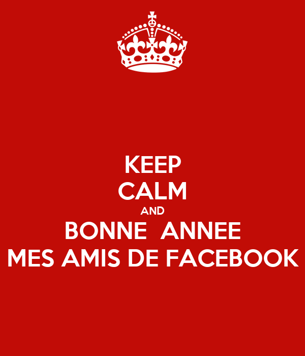 KEEP CALM AND BONNE  ANNEE MES AMIS DE FACEBOOK