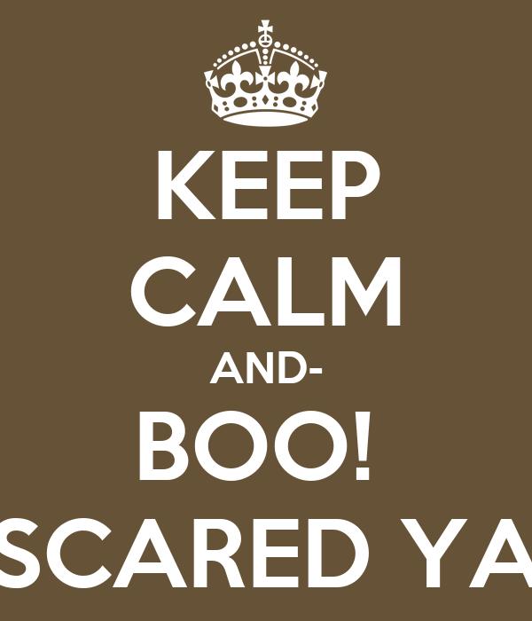 KEEP CALM AND- BOO!  SCARED YA