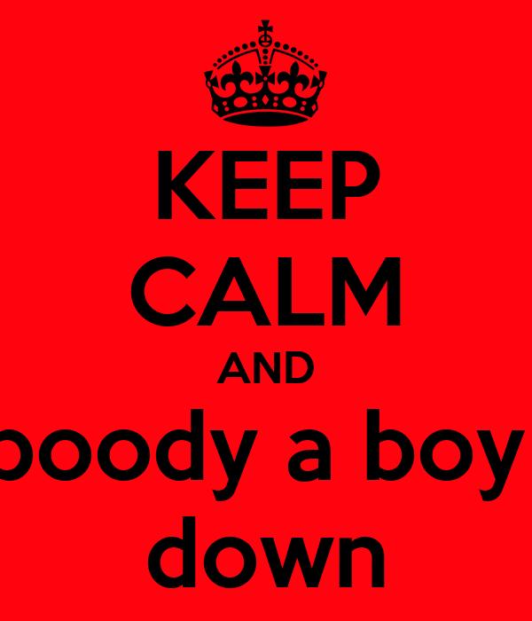 KEEP CALM AND boody a boy  down