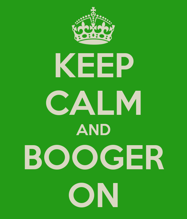 KEEP CALM AND BOOGER ON