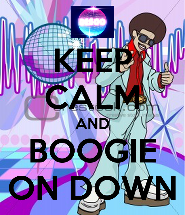 KEEP CALM AND BOOGIE ON DOWN