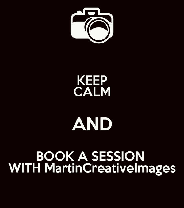 KEEP CALM AND BOOK A SESSION  WITH MartinCreativeImages