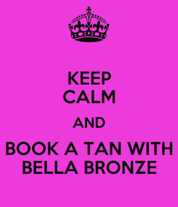 KEEP CALM AND BOOK A TAN WITH BELLA BRONZE