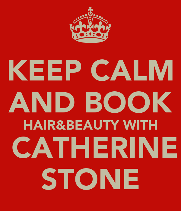 KEEP CALM AND BOOK HAIR&BEAUTY WITH  CATHERINE STONE