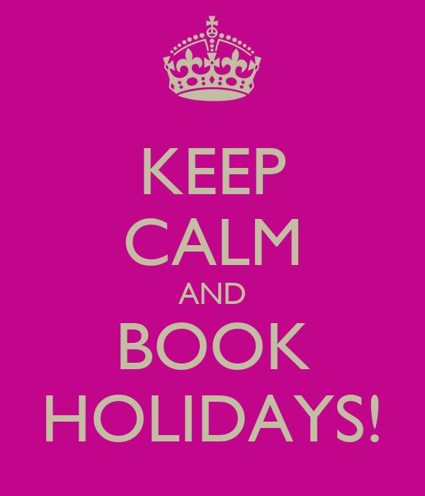 KEEP CALM AND BOOK HOLIDAYS!