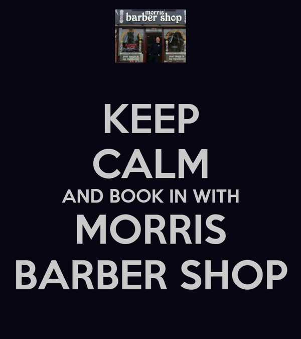 KEEP CALM AND BOOK IN WITH MORRIS BARBER SHOP
