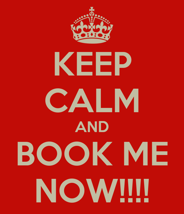 KEEP CALM AND BOOK ME NOW!!!!