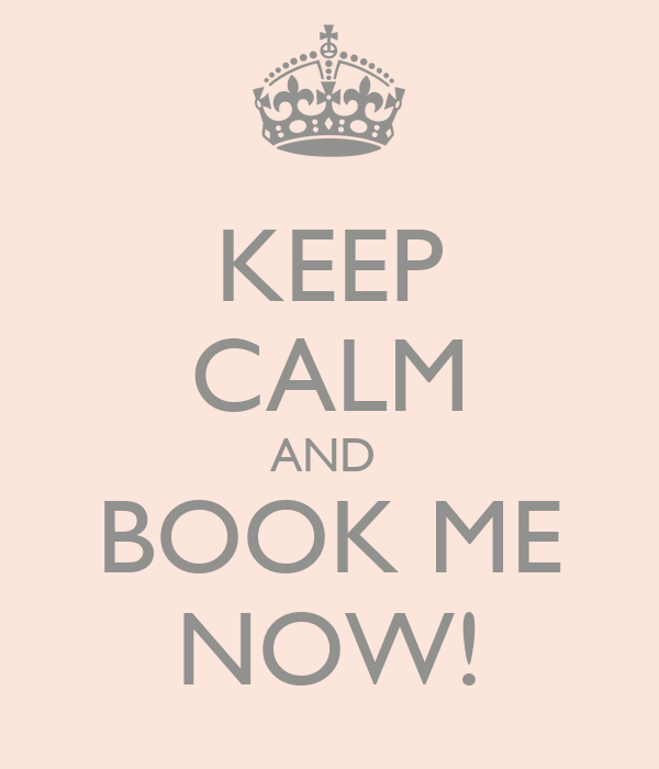 KEEP CALM AND  BOOK ME NOW!