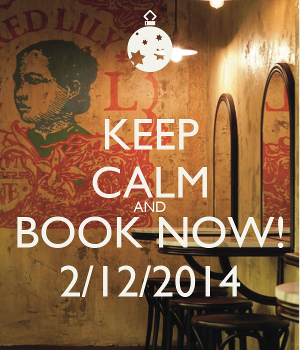 KEEP CALM AND BOOK NOW! 2/12/2014