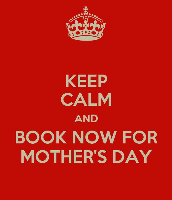 KEEP CALM AND BOOK NOW FOR MOTHER'S DAY