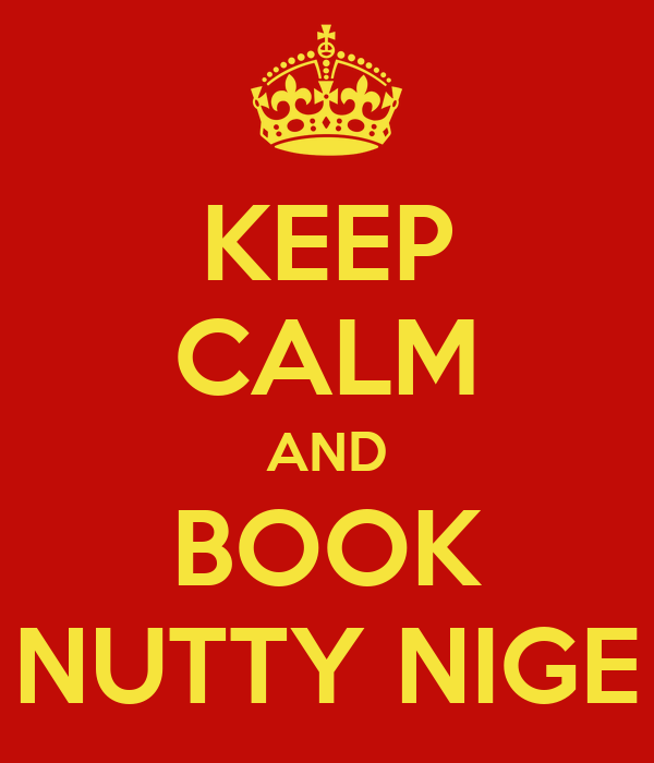 KEEP CALM AND BOOK NUTTY NIGE