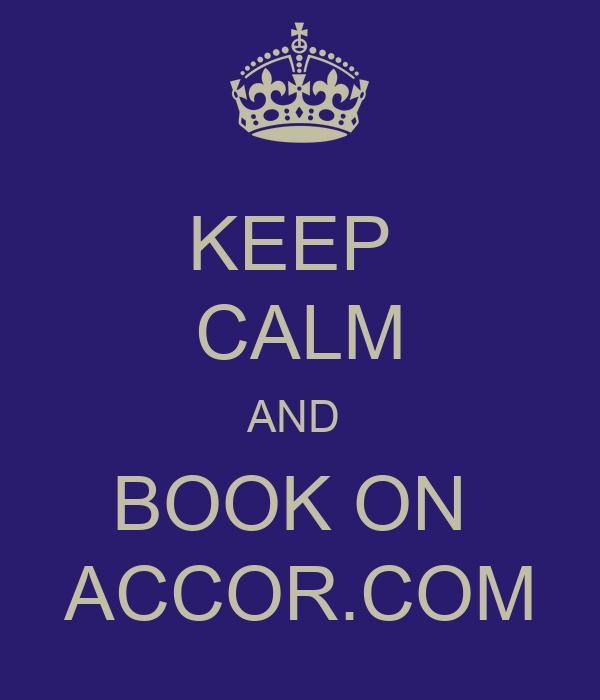 KEEP  CALM AND  BOOK ON     ACCOR.COM