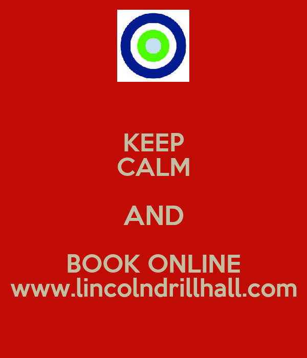 KEEP CALM AND BOOK ONLINE www.lincolndrillhall.com