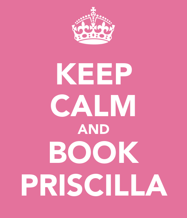 KEEP CALM AND BOOK PRISCILLA