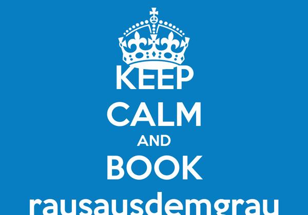 KEEP CALM AND BOOK rausausdemgrau