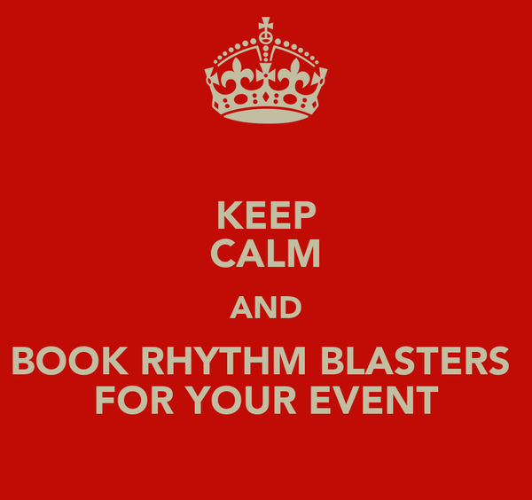 KEEP CALM AND BOOK RHYTHM BLASTERS  FOR YOUR EVENT