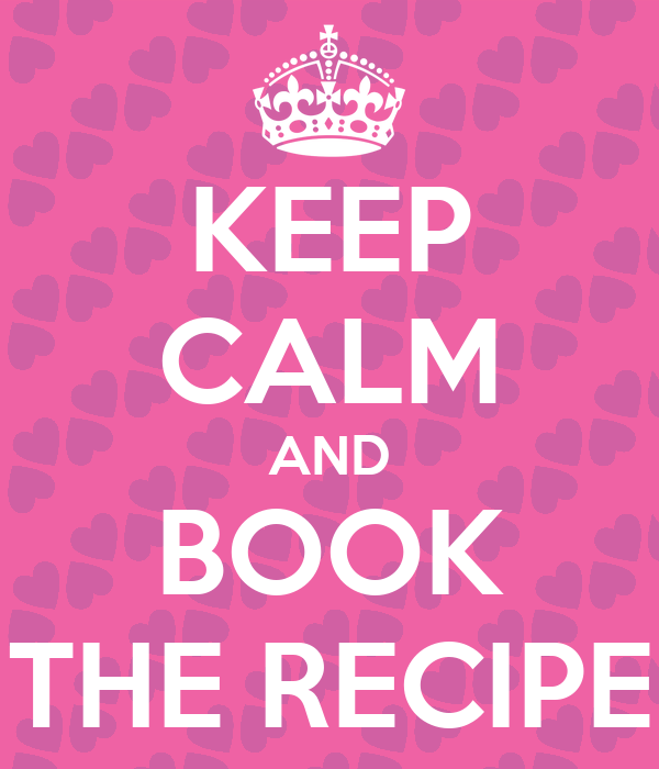 KEEP CALM AND BOOK THE RECIPE