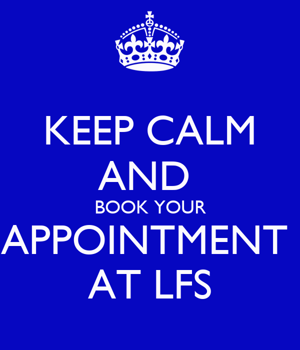 KEEP CALM AND  BOOK YOUR APPOINTMENT  AT LFS