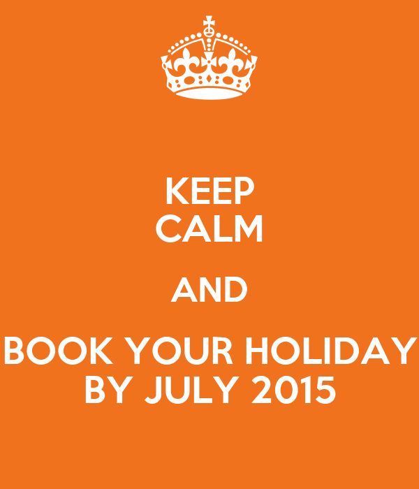 KEEP CALM AND BOOK YOUR HOLIDAY BY JULY 2015