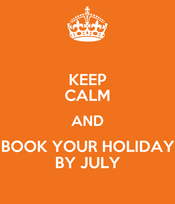 KEEP CALM AND BOOK YOUR HOLIDAY BY JULY