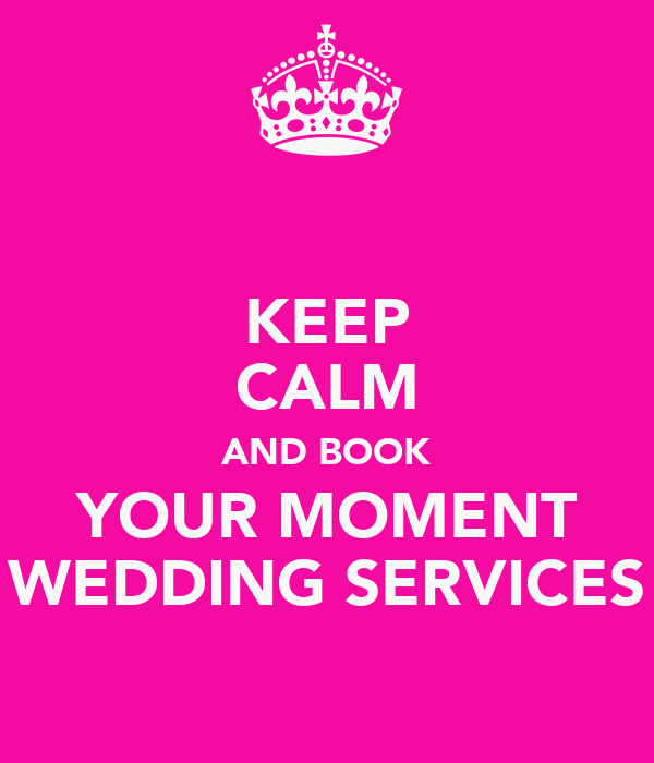 KEEP CALM AND BOOK YOUR MOMENT WEDDING SERVICES