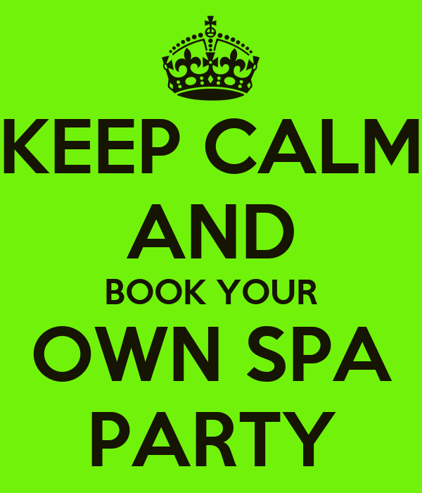 KEEP CALM AND BOOK YOUR OWN SPA PARTY