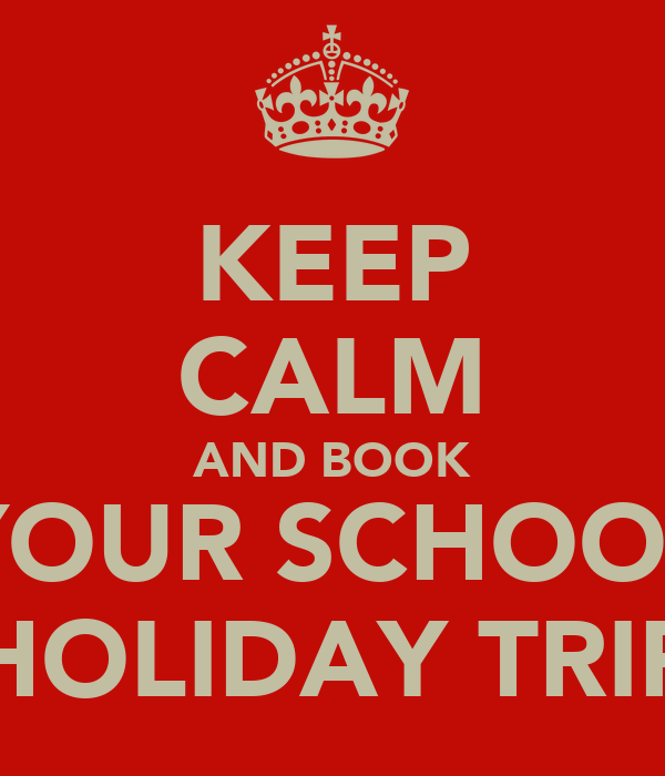 KEEP CALM AND BOOK YOUR SCHOOL HOLIDAY TRIP