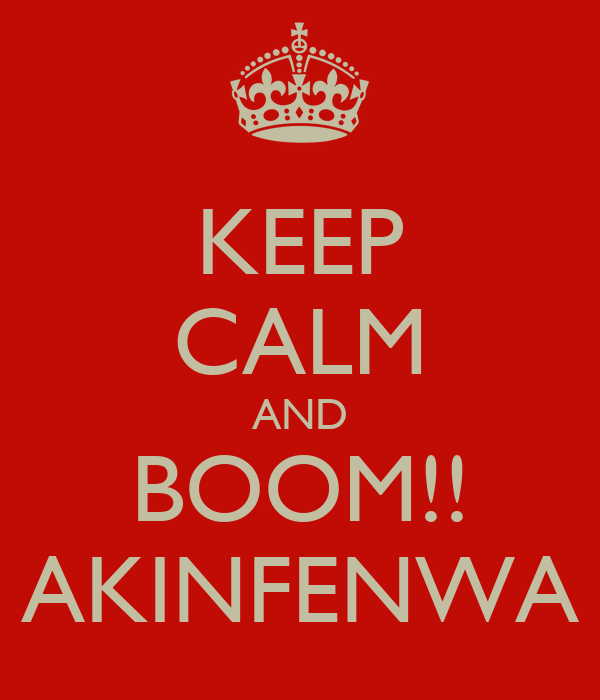 KEEP CALM AND BOOM!! AKINFENWA