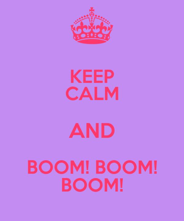 KEEP CALM AND BOOM! BOOM! BOOM!