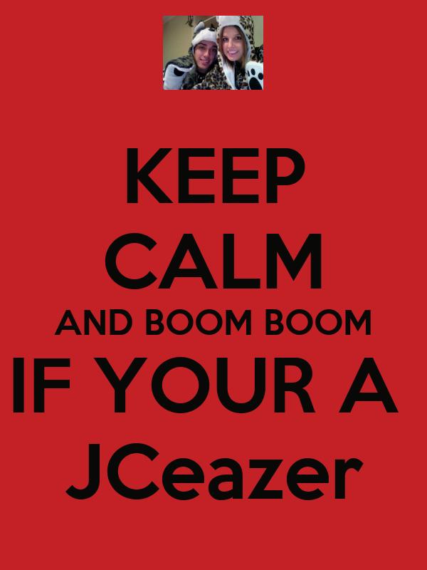 KEEP CALM AND BOOM BOOM IF YOUR A  JCeazer