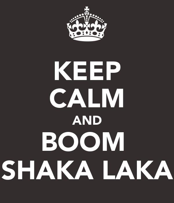 KEEP CALM AND BOOM  SHAKA LAKA