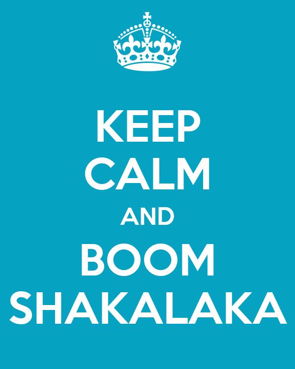 KEEP CALM AND BOOM SHAKALAKA
