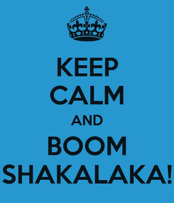KEEP CALM AND BOOM SHAKALAKA!