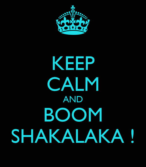 KEEP CALM AND BOOM SHAKALAKA !